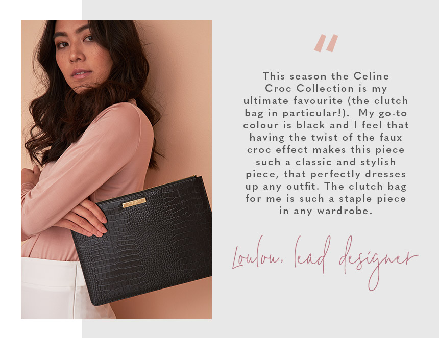 """This season the Celine Croc Collection is my ultimate favourite (the clutch bag in particular!).  My go-to colour is black and I feel that having the twist of the faux croc effect makes this piece such a classic and stylish piece, that perfectly dresses"