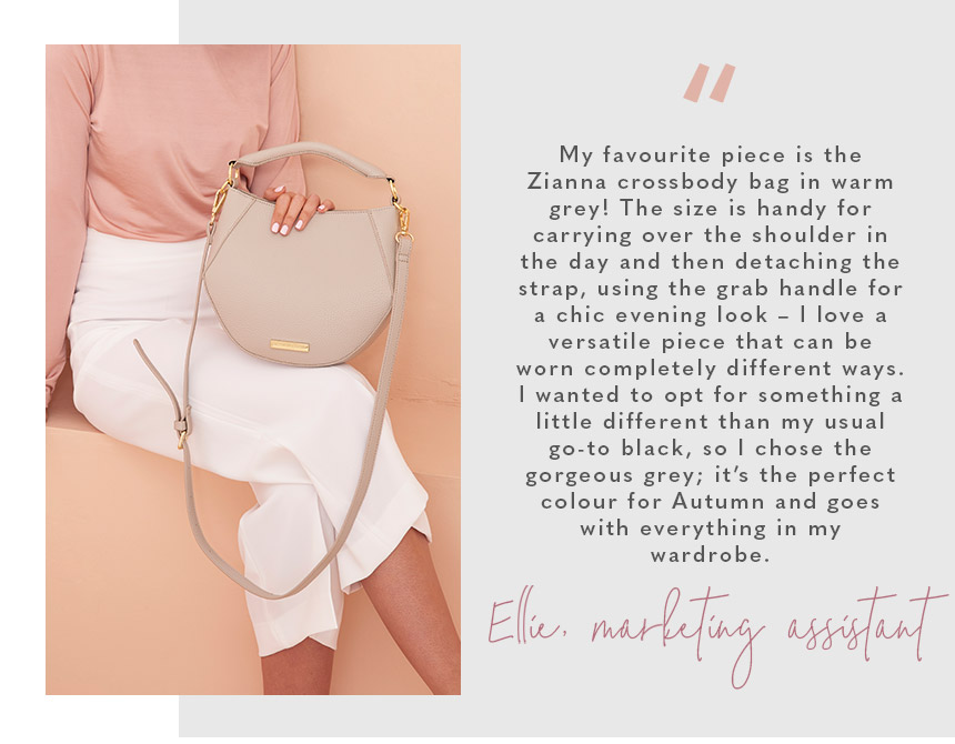 """My favourite piece is the Zianna crossbody bag in warm grey! The size is handy for carrying over the shoulder in the day and then detaching the strap, using the grab handle for a chic evening look – I love a versatile piece that can be worn completely di"
