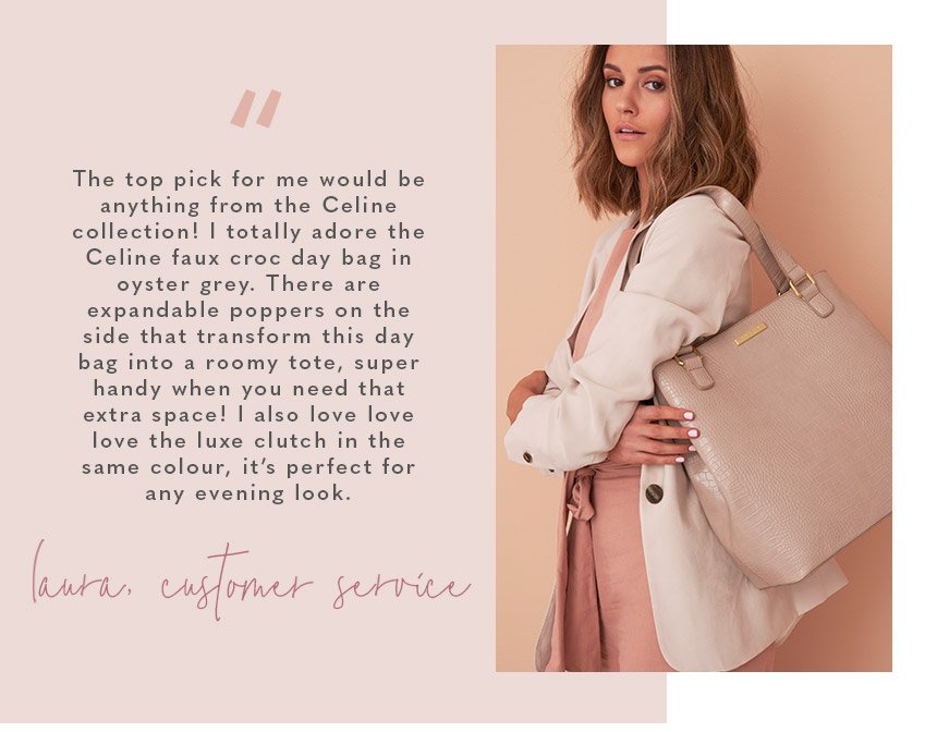 """The top pick for me would be anything from the Celine collection! I totally adore the Celine faux croc day bag in oyster grey. There are expandable poppers on the side that transform this day bag into a roomy tote, super handy when you need that extra sp"