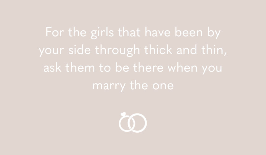 For the girls that have been by your side through thick and thin, ask them to be there when you marry the one