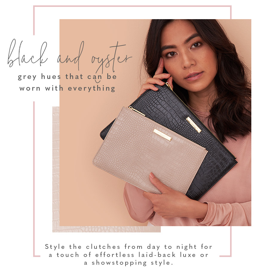 Black and oyster grey hues that can be worn with everything. Style the ckutches from day to night for a touch of effortless laid-back luxe or a showstopping style.