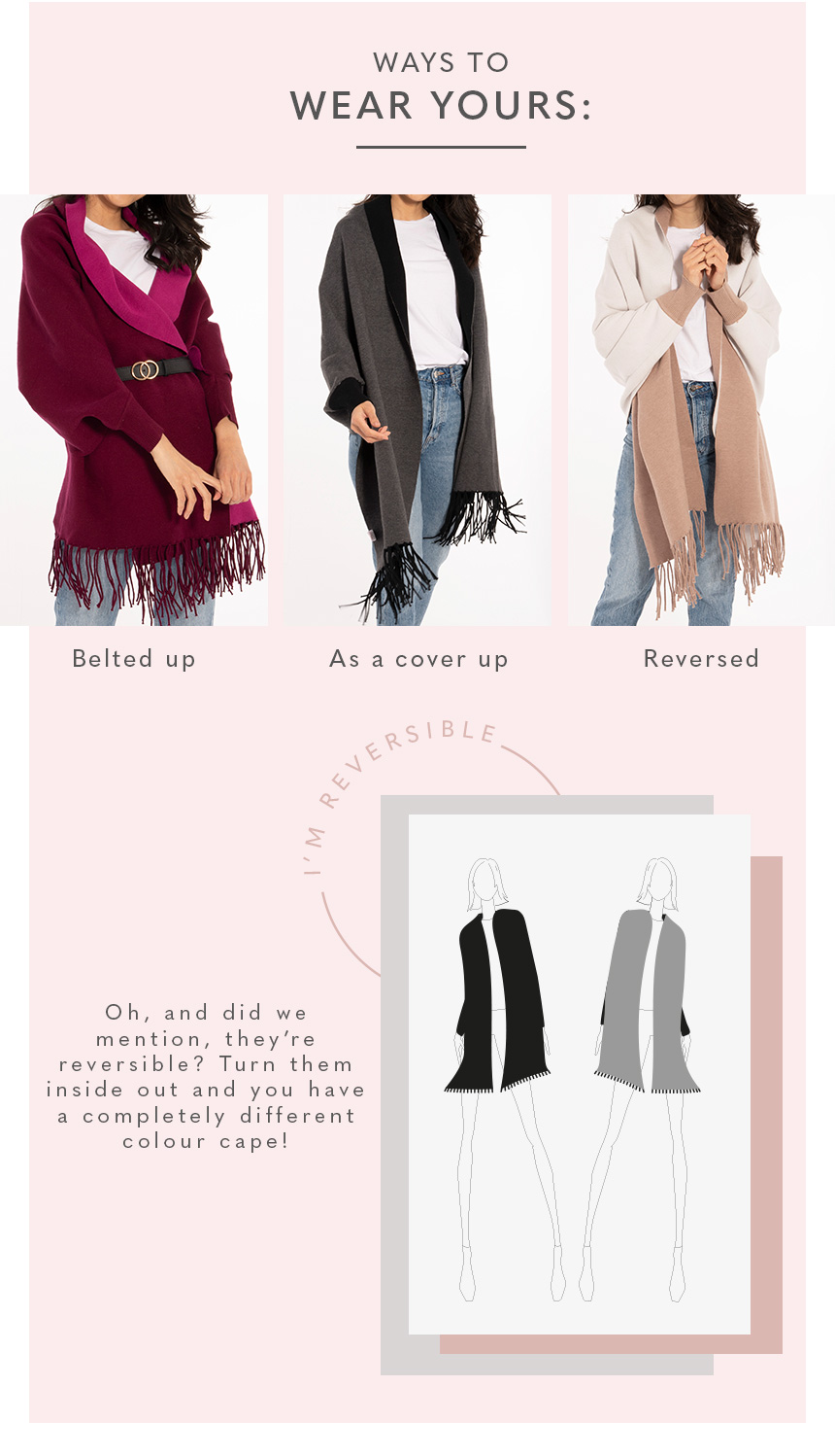 Ways to wear your: Belted up, as a cover up, reversed. Oh, and did we mention, they're reversible? Turn them inside out and you have a completely different colour cape!